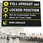 Full Upright and Locked Position: Not-So-Comfortable Truths About Air Travel Today | Mark Gerchick
