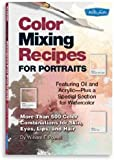 Color Mixing Recipes For Portraits: Featuring Oil and Acrylic - Plus a Special Section For Watercolor