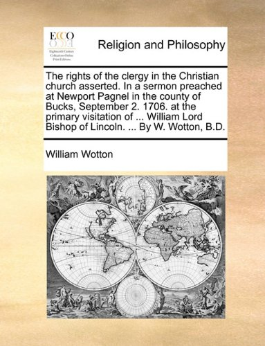 Download The rights of the clergy in the Christian church asserted. In a sermon preached at Newport Pagnel in the county of Bucks, September 2. 1706. at the ... Bishop of Lincoln. ... By W. Wotton, B.D. pdf epub