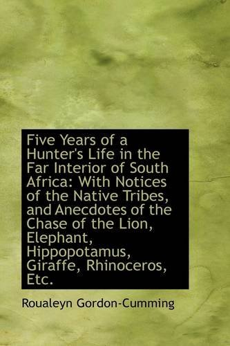 Five Years of a Hunter's Life in the Far Interior of South Africa: With Notices of the Native Tribes by Roualeyn Gordon-Cumming (2009-07-11)