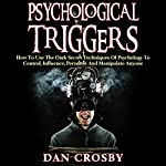 Psychological Triggers: How to Use the Dark Secret Techniques of Psychology to Control, Influence, Persuade and Manipulate Anyone | Dan Crosby