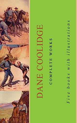 Dane Coolidge: Complete Works: (Hidden Water, Rimrock Jones, Shadow Mountain, Silver And Gold, Wunpost)