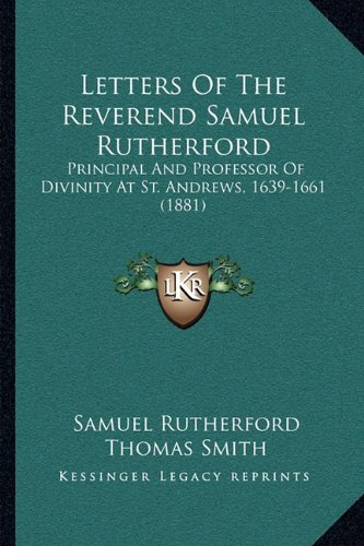Letters of the Reverend Samuel Rutherford: Principal and Professor of Divinity at St. Andrews, 1639-1661 (1881)