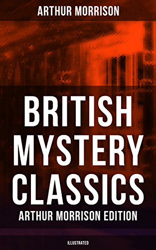 British Mystery Classics - Arthur Morrison Edition (Illustrated): Martin Hewitt Investigator, The Red Triangle, The Case of Janissary, Old Cater's Money, ... Hewitt, The First Magnum and many more