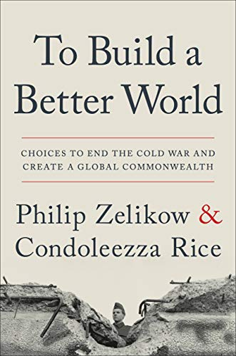 To Build a Better World: Choices to End the Cold War and Create a Global Commonwealth by [Zelikow, Philip, Rice, Condoleezza]