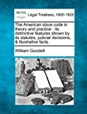 The American slave code in theory and practice : its distinctive features shown by its statutes, judicial decisions, and illustrative Facts, William Goodell, 1240104790