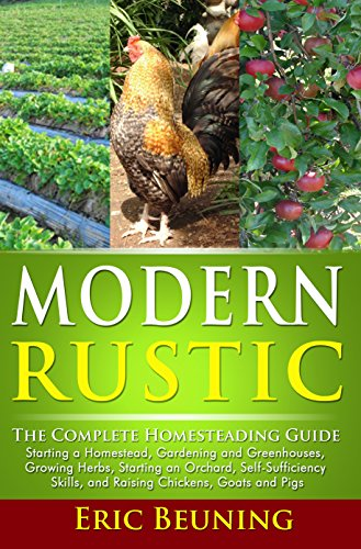 Modern Rustic: The Complete Homesteading Guide: Starting a Homestead, Gardening and Greenhouses, Growing Herbs, Starting an Orchard, Self-Sufficiency Skills, and Raising Chickens, Goats and Pigs by [Beuning, Eric]