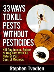 33 Ways To Kill Pests Without Pesticides Kill Any Insect, Spider or Bug Fast With All Natural Pest Control Methods (Organic Pest Control Book 9) (English Edition)