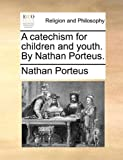 A Catechism for Children and Youth by Nathan Porteus, Nathan. Porteus, 1171085761