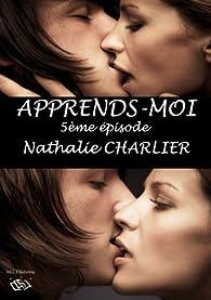 Apprends-moi: 5ème épisode : Une femme aimée, je veux être... par Nathalie Charlier