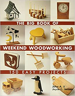 The Big Book Of Weekend Woodworking 150 Easy Projects Big Book Of Series Nelson John Nelson Joyce 9781579906009 Books