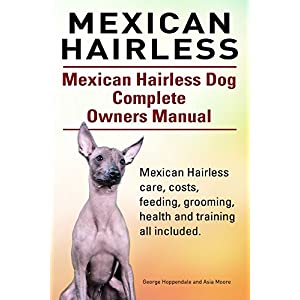 Mexican Hairless. Mexican Hairless dog care, costs, feeding, grooming, health and training all included. Mexican Hairless Dog Complete Owners Manual. 1