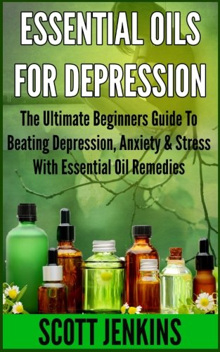 ESSENTIAL OILS FOR DEPRESSION: The Ultimate Beginners Guide To Beating Depression, Anxiety & Stress With Essential Oil Remedies