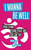 img - for I Wanna Be Well: How a Punk Found Peace and You Can Too book / textbook / text book
