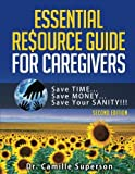 Essential Resource Guide for Caregivers: Save TIME, Save MONEY, Save Your SANITY! (Second Edition 2017)