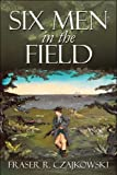 Six Men in the Field, Fraser R. Czajkowski, 160672911X
