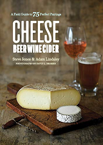 Cheese Beer Wine Cider: A Field Guide to 75 Perfect Pairings by Steve Jones, Adam Lindsley