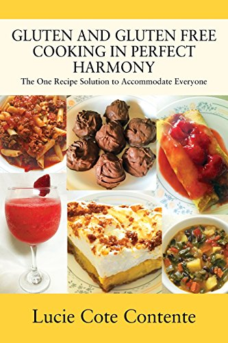 Gluten and Gluten Free Cooking in Perfect Harmony: The One Recipe Solution to Accommodate Everyone by Lucie Cote Contente