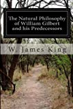 The Natural Philosophy of William Gilbert and His Predecessors, W. James King, 1499538200