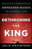 img - for Dethroning the King: The Hostile Takeover of Anheuser-Busch, an American Icon by Julie MacIntosh (2010-10-26) book / textbook / text book