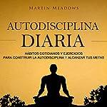 Autodisciplina diaria [Daily Self Discipline]: Hábitos cotidianos y ejercicios para construir la autodisciplina y alcanzar tus metas | Martin Meadows