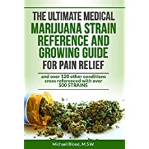 THE ULTIMATE MEDICAL MARIJUANA STRAIN REFERENCE AND GROWING GUIDE: for Pain and over 120 other conditions