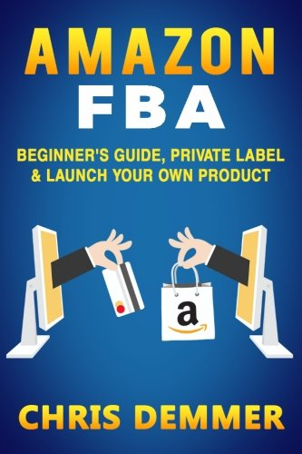 Amazon FBA: Beginner's Guide, Private Label & Launch Your Own Product (Private Label,How to Sell on Amazon,Selling on Amazon,Fulfillment By Amazon,eBay,Etsy,Dropshipping) (Volume 1) (How To Sell On Amazon Com)