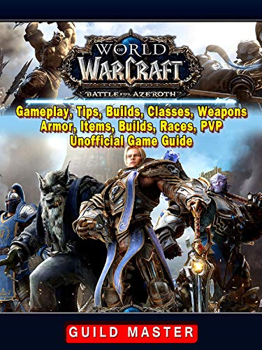 World of Warcraft Battle For Azeroth, Gameplay, Tips, Builds, Classes, Weapons, Armor, Items, Builds, Races, PVP, Unofficial Game Guide