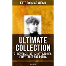 KATE DOUGLAS WIGGIN Ultimate Collection: 21 Novels & 130+ Short Stories, Fairy Tales and Poems (Illustrated): Including Rebecca of Sunnybrook Farm & Penelope ... Arabian Nights, Golden Numbers & many more