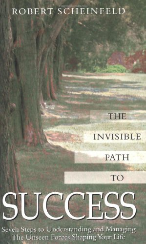 The Invisible Path to Success: Seven Steps to Understanding and Managing the Unseen Forces Shaping Your Life
