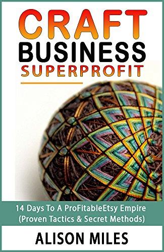 Craft Business Superprofit: 14 Days To A Profitable Etsy Empire  (Proven Tactics & Secret Methods) by [Miles, Alison]