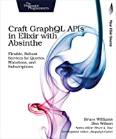 Craft GraphQL APIs in Elixir with Absinthe: Flexible, Robust Services for Queries, Mutations, and Subscriptions Front Cover