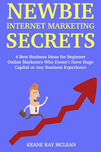 Newbie Internet Marketing Secrets: 4 Best Business Ideas for Beginner Online Marketers Who Doesn't Have Huge Capital or Any Business Experience