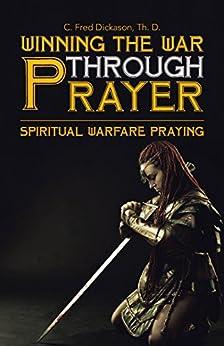 Winning the War Through Prayer: Spiritual Warfare Praying (English Edition) por [Dickason Th. D., C. Fred]