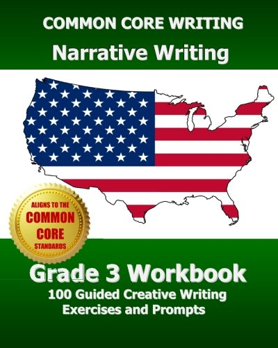 COMMON CORE WRITING Narrative Writing Grade 3 Workbook: 100 Guided Creative Writing Exercises and Prompts