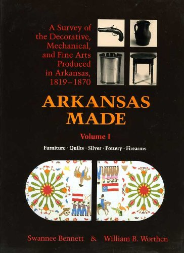 Arkansas Made: A Survey of the Decorative, Mechanical and Fine Arts Produced in Arkansas, 1819-1870, Vol. 1: Furniture, Quilts, Silver, Pottery, Firearms (Quilts Arkansas)