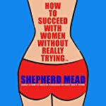 How to Succeed with Women Without Really Trying | Shepherd Mead