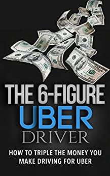 The 6 Figure Uber Driver: How To Triple The Money You Make Driving For Uber by [Walden, M.]