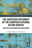 The Contested Diplomacy of the European External Action Service: Inception, Establishment and Consolidation (Routledge/UACES Contemporary European Studies Book 40) (English Edition)
