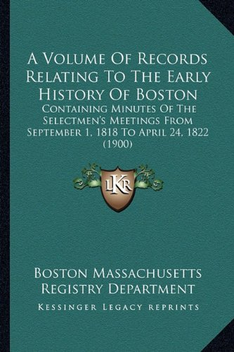 A Volume Of Records Relating To The Early History Of Boston: Containing Minutes Of The Selectmen's Meetings From September 1, 1818 To April 24, 1822 (1900) ebook