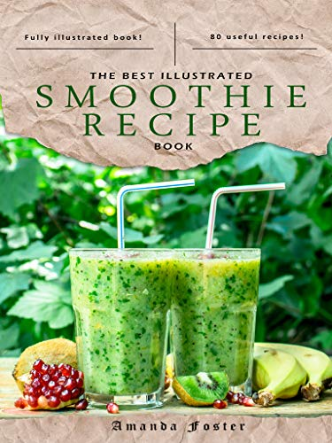 The Best Illustrated Smoothie Recipe Book: This book includes 80 smoothie recipes. The book is illustrated with professional photos throughout. by Amanda Foster