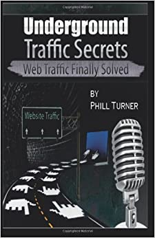 Book Underground Traffic Secrets: Web Traffic Finally Solved by Phill Turner (2011-07-20)