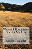 Where I Have Seen God in My Life, Gordon Kunkler, 1480273600