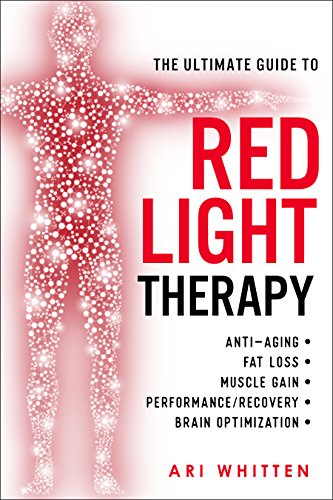 The Ultimate Guide To Red Light Therapy: How to Use Red and Near-Infrared Light Therapy for Anti-Aging, Fat Loss, Muscle Gain, Performance, and Brain Optimization cover