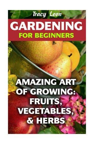 Gardening for Beginners: Amazing Art of Growing: Fruits, Vegetables, & Herbs