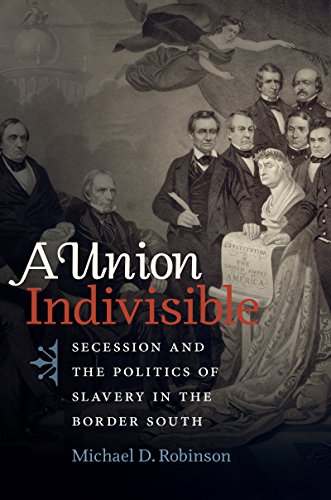 A Union Indivisible: Secession and the Politics of Slavery in the Border South (Civil War America)