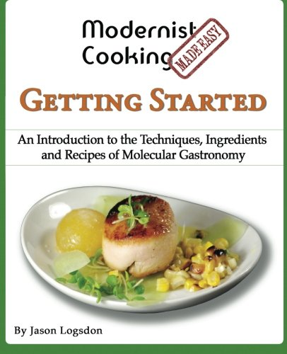 Modernist Cooking Made Easy: Getting Started: An Introduction to the Techniques, Ingredients and Recipes of Molecular Gastronomy by Jason Logsdon