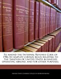 To Amend the Internal Revenue Code of 1986 to Simplify Certain Rules Relating to the Taxation of United States Businesses Operating Abroad, and for Ot, , 1240276842
