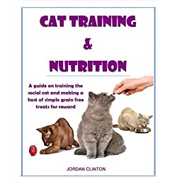 Cat Training and Nutrition: A guide on training the social cat and making a host of simple grain free treats for reward