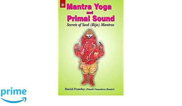 Mantra Yoga and Primal Sound: Secrets of Seed bija Mantras ...
